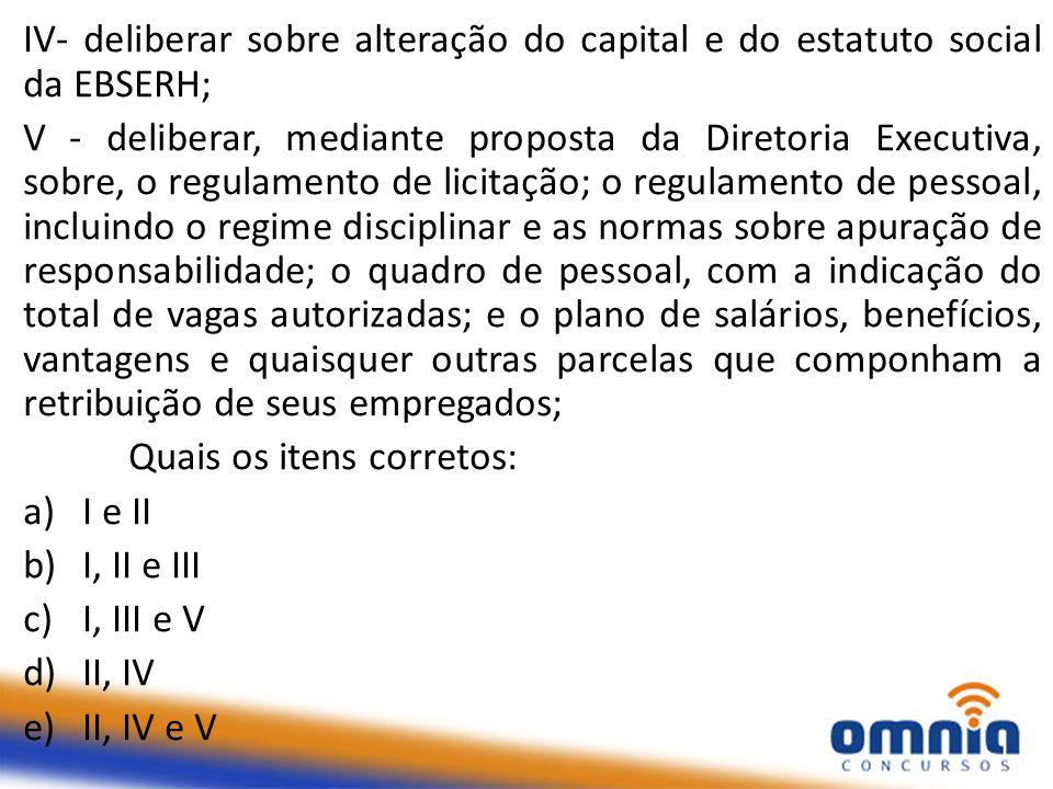 IV- deliberar sobre alteração do capital e do estatuto social da EBSERH; V - deliberar, mediante proposta da Diretoria Executiva, sobre, o regulamento