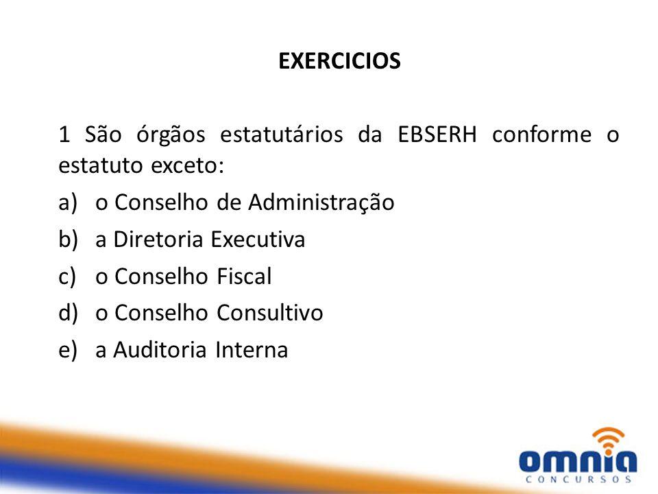 EXERCICIOS 1 São órgãos estatutários da EBSERH conforme o estatuto exceto: a)o Conselho de Administração b)a Diretoria Executiva c)o Conselho Fiscal d