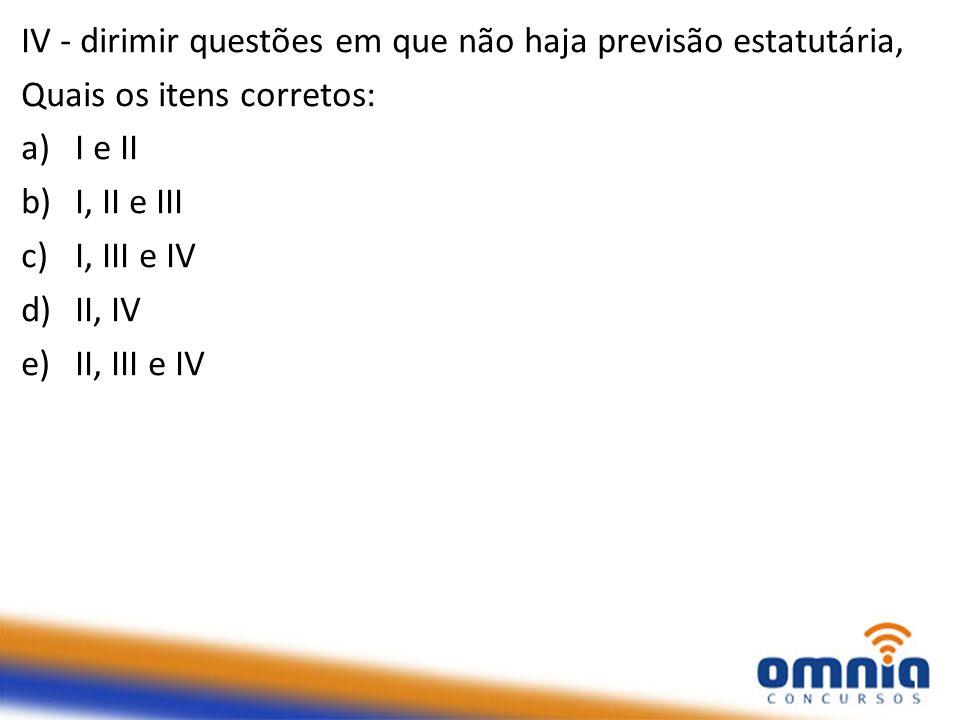 IV - dirimir questões em que não haja previsão estatutária, Quais os itens corretos: a)I e II b)I, II e III c)I, III e IV d)II, IV e)II, III e IV