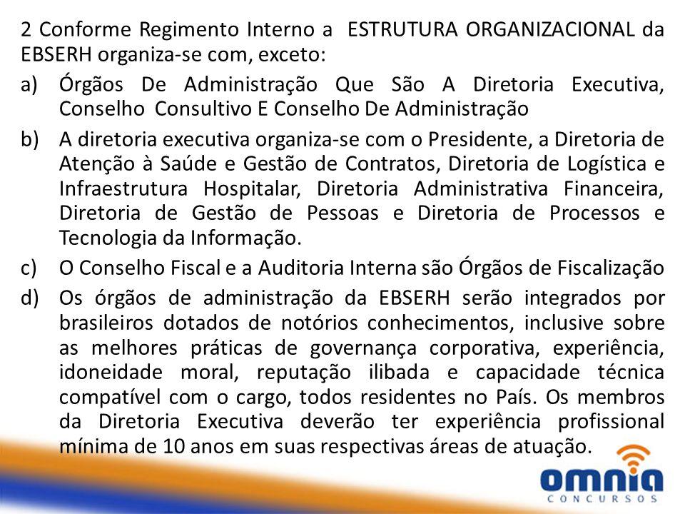 2 Conforme Regimento Interno a ESTRUTURA ORGANIZACIONAL da EBSERH organiza-se com, exceto: a)Órgãos De Administração Que São A Diretoria Executiva, Co
