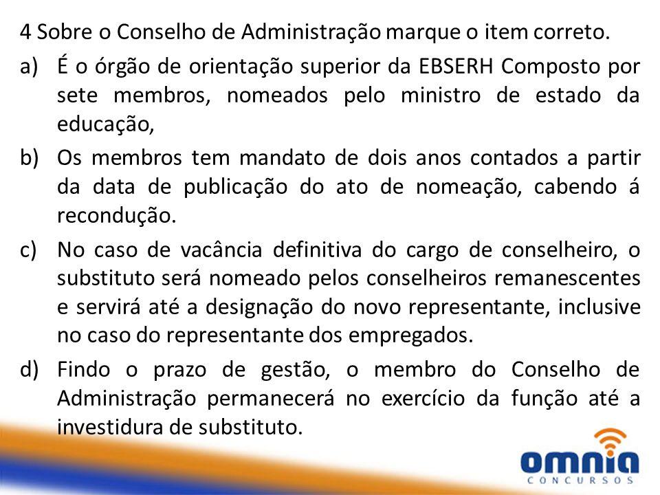 4 Sobre o Conselho de Administração marque o item correto. a)É o órgão de orientação superior da EBSERH Composto por sete membros, nomeados pelo minis