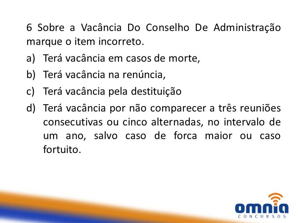 6 Sobre a Vacância Do Conselho De Administração marque o item incorreto. a)Terá vacância em casos de morte, b)Terá vacância na renúncia, c)Terá vacânc