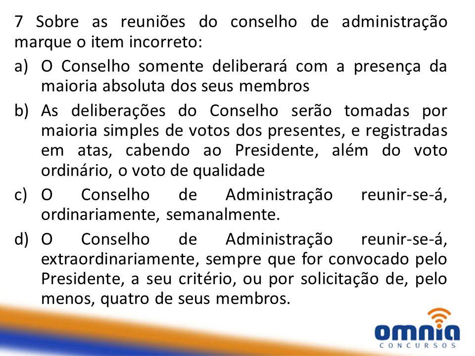 7 Sobre as reuniões do conselho de administração marque o item incorreto: a)O Conselho somente deliberará com a presença da maioria absoluta dos seus