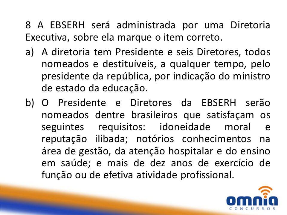 8 A EBSERH será administrada por uma Diretoria Executiva, sobre ela marque o item correto. a)A diretoria tem Presidente e seis Diretores, todos nomead