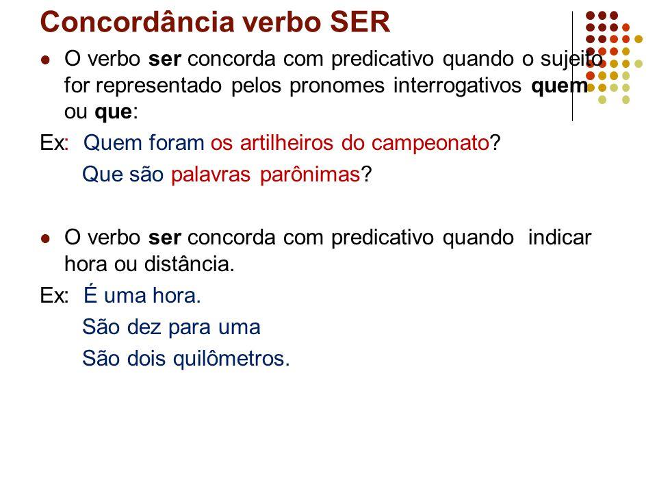 Concordância verbo SER O verbo ser concorda com predicativo quando o sujeito for representado pelos pronomes interrogativos quem ou que: Ex: Quem foram os artilheiros do campeonato.