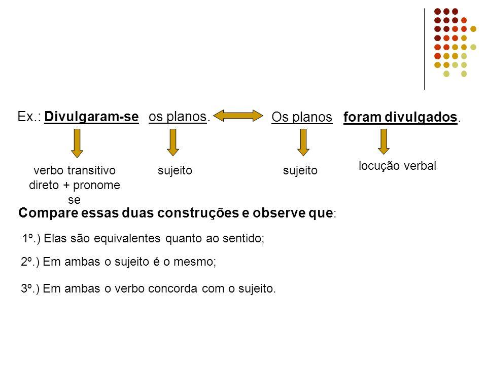 Ex.: Divulgaram-se os planos. Os planos foram divulgados. Compare essas duas construções e observe que : 1º.) Elas são equivalentes quanto ao sentido;