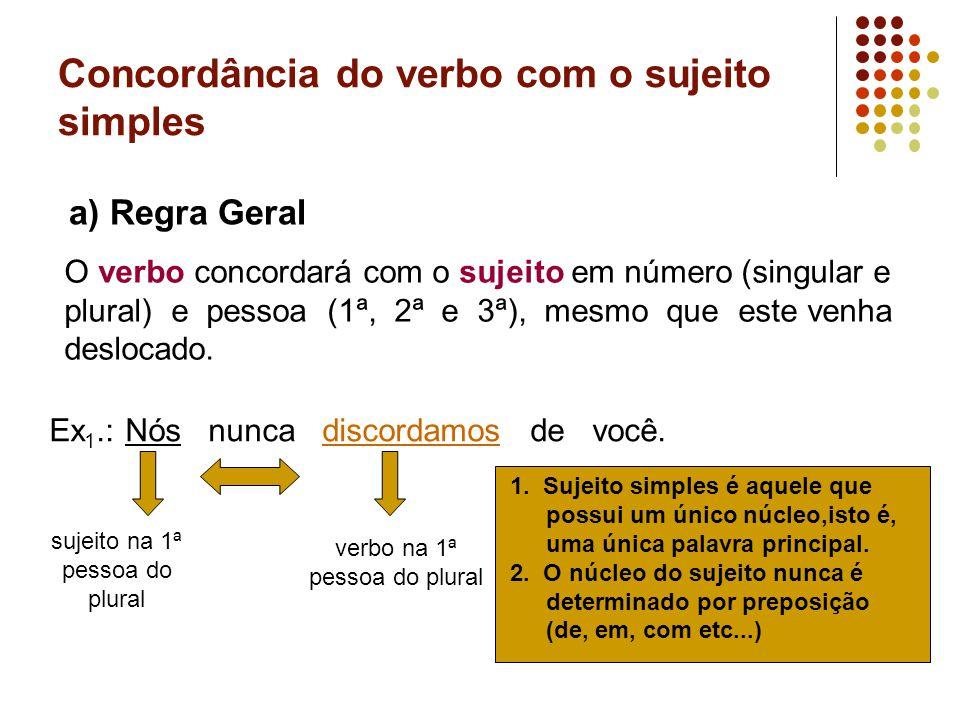 Concordância do verbo com o sujeito simples a) Regra Geral O verbo concordará com o sujeito em número (singular e plural) e pessoa (1ª, 2ª e 3ª), mesmo que este venha deslocado.