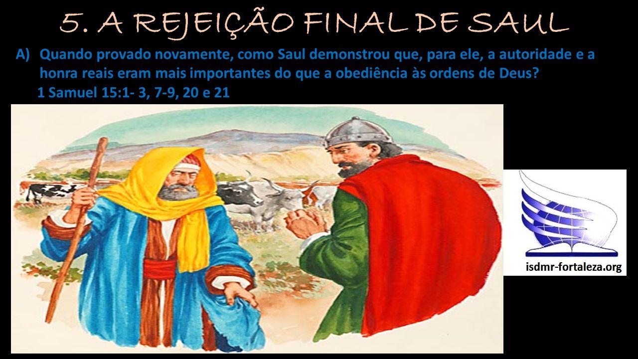 A)Quando provado novamente, como Saul demonstrou que, para ele, a autoridade e a honra reais eram mais importantes do que a obediência às ordens de De