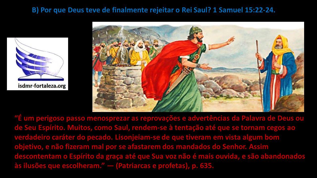 """B) Por que Deus teve de finalmente rejeitar o Rei Saul? 1 Samuel 15:22-24. """"É um perigoso passo menosprezar as reprovações e advertências da Palavra d"""
