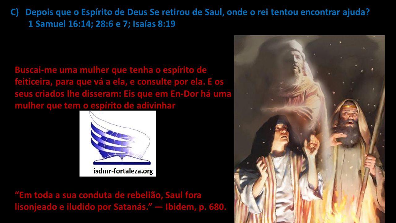 C)Depois que o Espírito de Deus Se retirou de Saul, onde o rei tentou encontrar ajuda? 1 Samuel 16:14; 28:6 e 7; Isaías 8:19 Buscai-me uma mulher que
