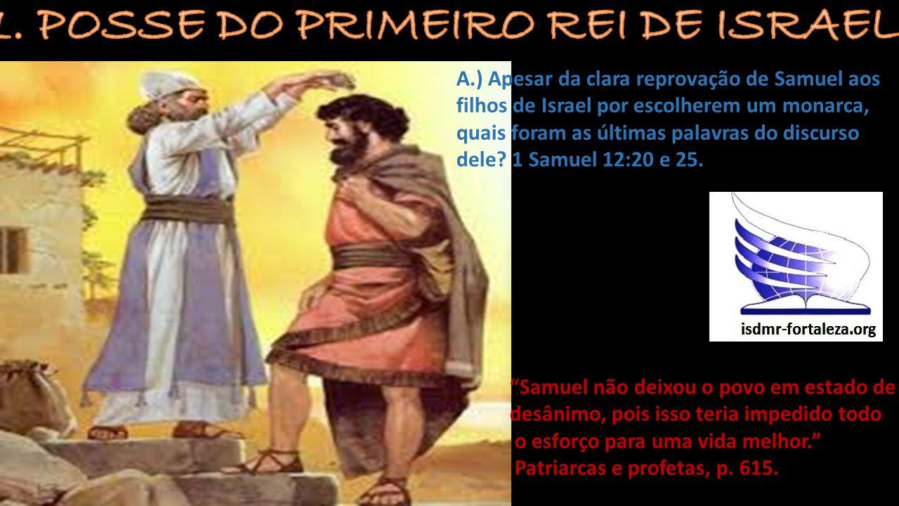 A.) Apesar da clara reprovação de Samuel aos filhos de Israel por escolherem um monarca, quais foram as últimas palavras do discurso dele? 1 Samuel 12