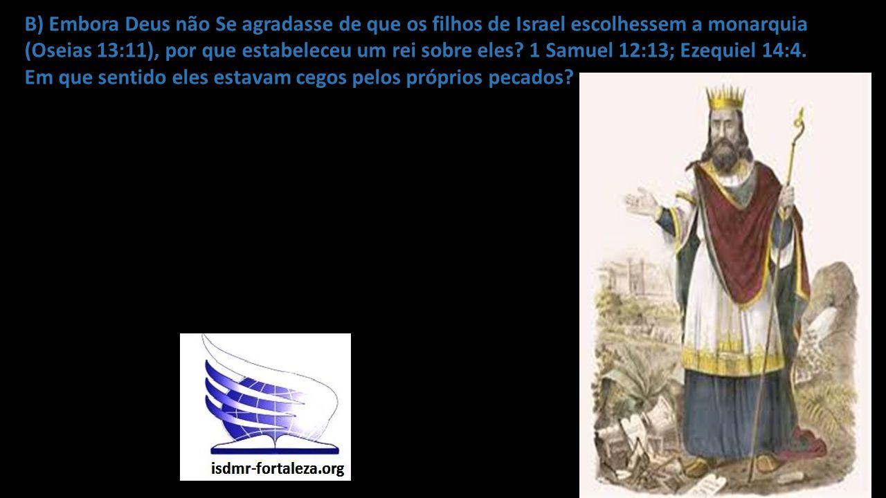 B) Embora Deus não Se agradasse de que os filhos de Israel escolhessem a monarquia (Oseias 13:11), por que estabeleceu um rei sobre eles? 1 Samuel 12: