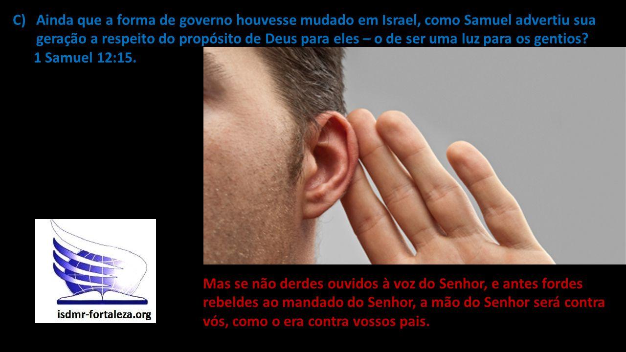 C)Ainda que a forma de governo houvesse mudado em Israel, como Samuel advertiu sua geração a respeito do propósito de Deus para eles – o de ser uma lu