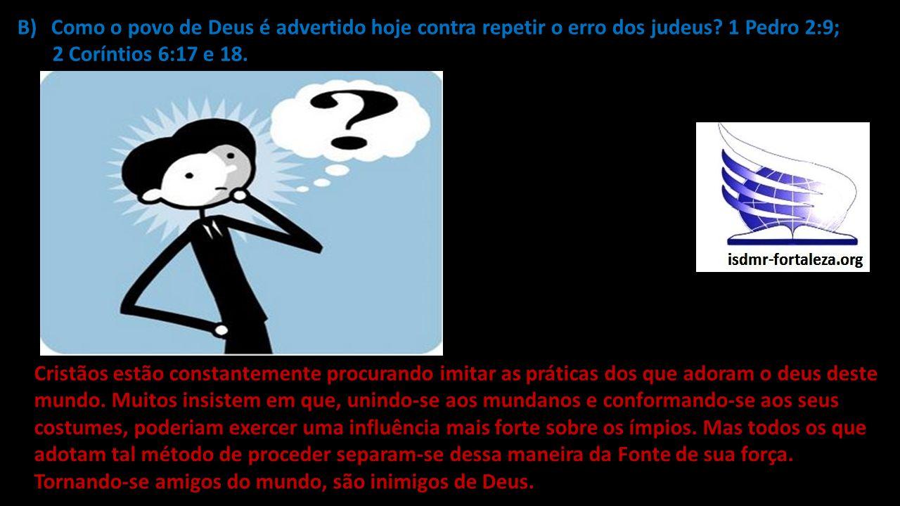 B)Como o povo de Deus é advertido hoje contra repetir o erro dos judeus? 1 Pedro 2:9; 2 Coríntios 6:17 e 18. Cristãos estão constantemente procurando