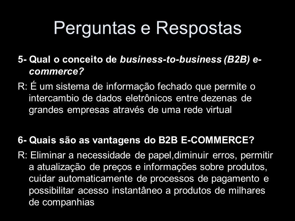 Perguntas e Respostas 5- Qual o conceito de business-to-business (B2B) e- commerce? R: É um sistema de informação fechado que permite o intercambio de