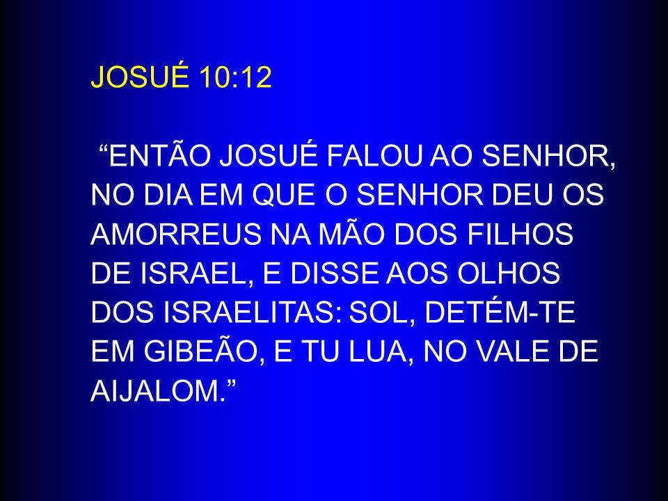 """JOSUÉ 10:12 """"ENTÃO JOSUÉ FALOU AO SENHOR, NO DIA EM QUE O SENHOR DEU OS AMORREUS NA MÃO DOS FILHOS DE ISRAEL, E DISSE AOS OLHOS DOS ISRAELITAS: SOL, D"""
