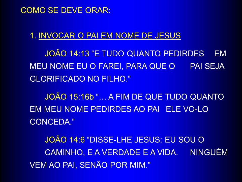 """COMO SE DEVE ORAR: 1. INVOCAR O PAI EM NOME DE JESUS JOÃO 14:13 """"E TUDO QUANTO PEDIRDES EM MEU NOME EU O FAREI, PARA QUE O PAI SEJA GLORIFICADO NO FIL"""