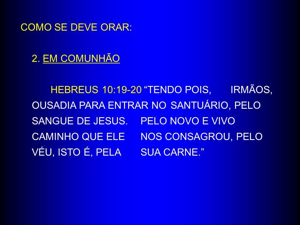 """COMO SE DEVE ORAR: 2. EM COMUNHÃO HEBREUS 10:19-20 """"TENDO POIS, IRMÃOS, OUSADIA PARA ENTRAR NO SANTUÁRIO, PELO SANGUE DE JESUS. PELO NOVO E VIVO CAMIN"""