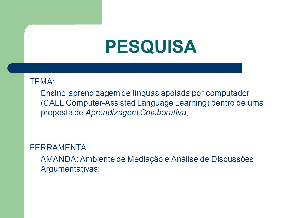 PESQUISA TEMA: Ensino-aprendizagem de línguas apoiada por computador (CALL Computer-Assisted Language Learning) dentro de uma proposta de Aprendizagem Colaborativa; FERRAMENTA : AMANDA: Ambiente de Mediação e Análise de Discussões Argumentativas;