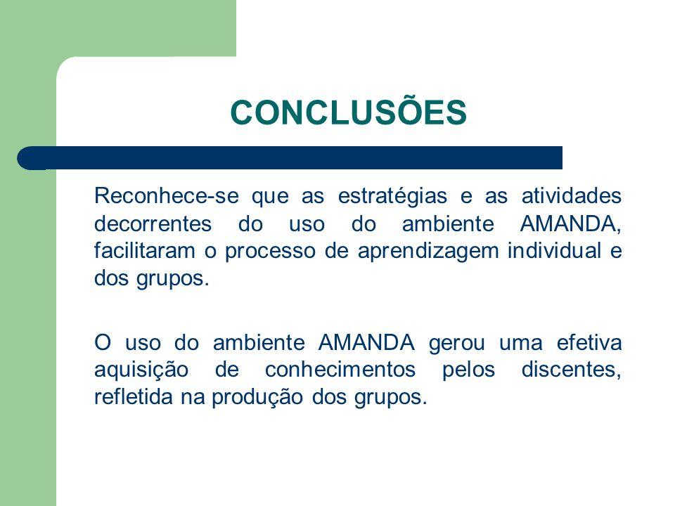 CONCLUSÕES Reconhece-se que as estratégias e as atividades decorrentes do uso do ambiente AMANDA, facilitaram o processo de aprendizagem individual e dos grupos.