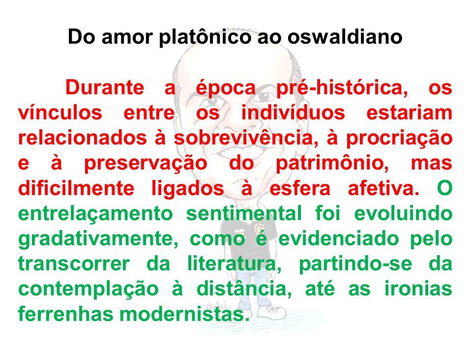 Do amor platônico ao oswaldiano Durante a época pré-histórica, os vínculos entre os indivíduos estariam relacionados à sobrevivência, à procriação e à