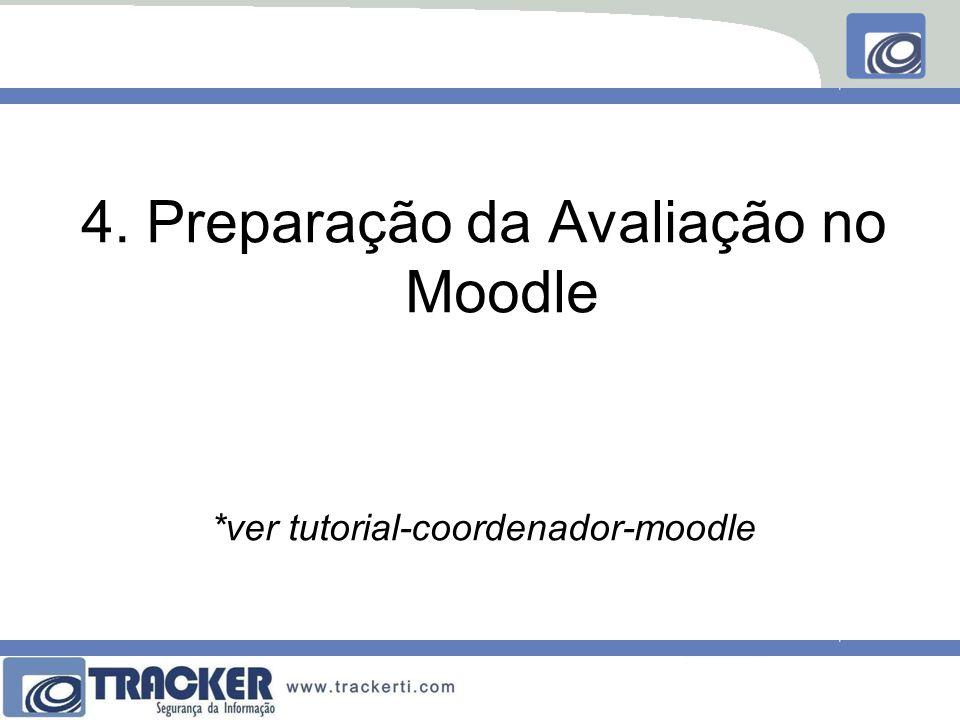 4. Preparação da Avaliação no Moodle *ver tutorial-coordenador-moodle