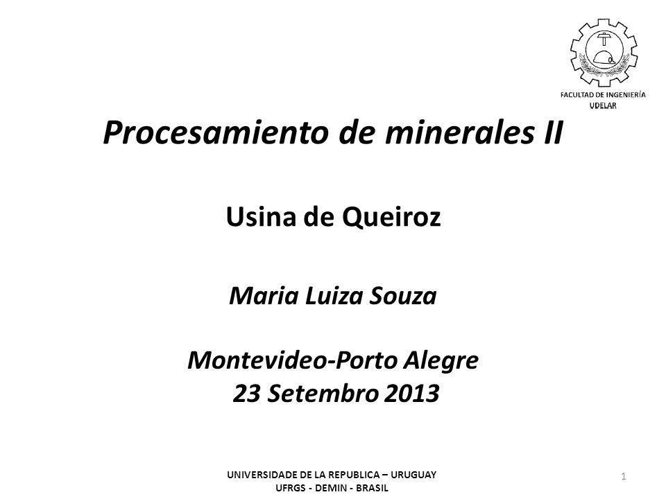 Procesamiento de minerales II Usina de Queiroz Maria Luiza Souza Montevideo-Porto Alegre 23 Setembro 2013 1 UNIVERSIDADE DE LA REPUBLICA – URUGUAY UFRGS - DEMIN - BRASIL