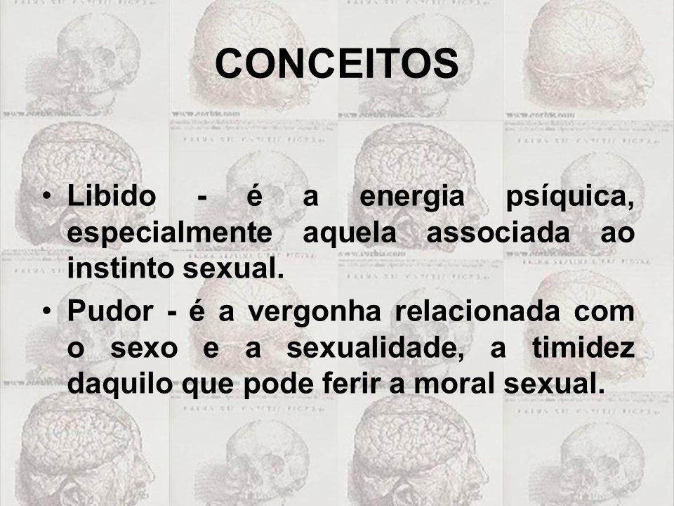 CONCEITOS Libido - é a energia psíquica, especialmente aquela associada ao instinto sexual. Pudor - é a vergonha relacionada com o sexo e a sexualidad