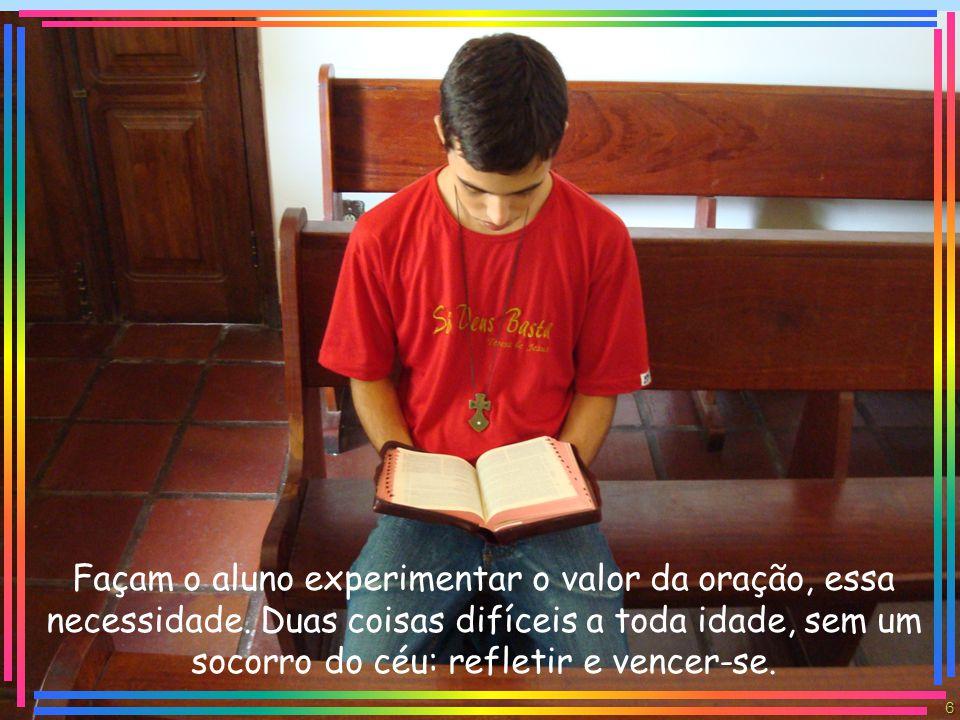 Façam o aluno experimentar o valor da oração, essa necessidade.