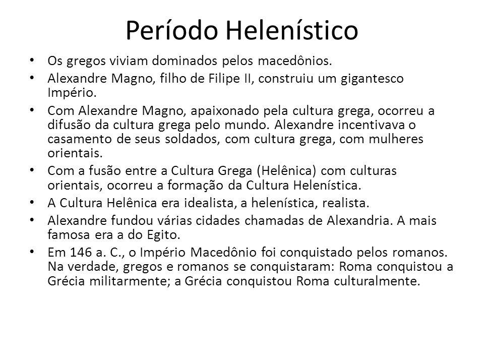 Período Helenístico Os gregos viviam dominados pelos macedônios. Alexandre Magno, filho de Filipe II, construiu um gigantesco Império. Com Alexandre M
