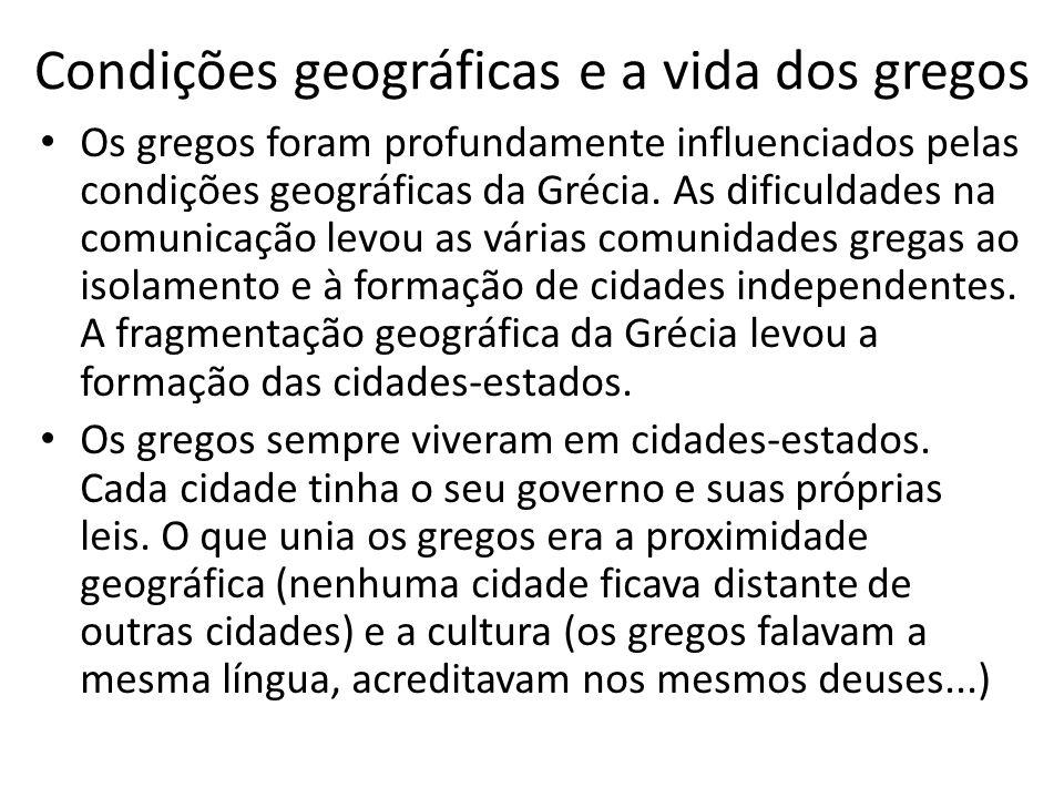 Condições geográficas e a vida dos gregos Os gregos foram profundamente influenciados pelas condições geográficas da Grécia. As dificuldades na comuni
