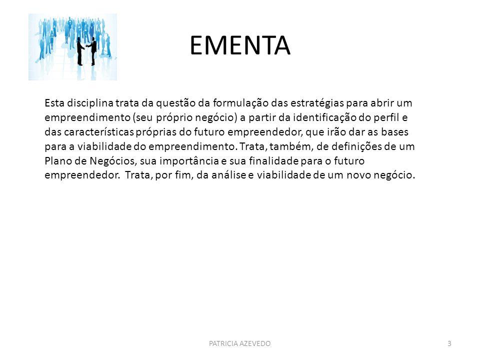 EMENTA PATRICIA AZEVEDO3 Esta disciplina trata da questão da formulação das estratégias para abrir um empreendimento (seu próprio negócio) a partir da