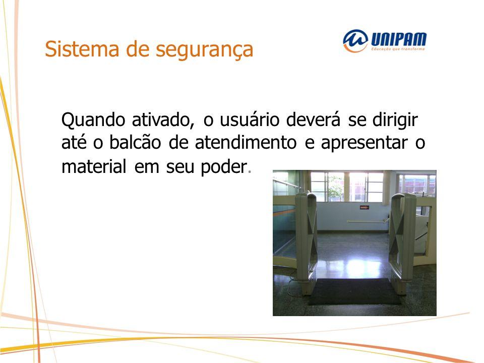 Sistema de segurança Quando ativado, o usuário deverá se dirigir até o balcão de atendimento e apresentar o material em seu poder.