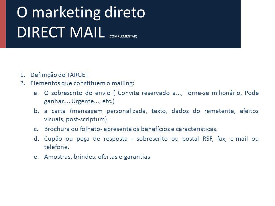 O marketing direto DIRECT MAIL (COMPLEMENTAR) 1.Definição do TARGET 2.Elementos que constituem o mailing: a.O sobrescrito do envio ( Convite reservado a..., Torne-se milionário, Pode ganhar..., Urgente..., etc.) b.a carta (mensagem personalizada, texto, dados do remetente, efeitos visuais, post-scriptum) c.Brochura ou folheto- apresenta os benefícios e características.