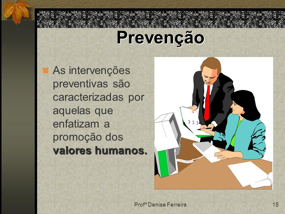 Profª Denise Ferreira15 Prevenção valores humanos. As intervenções preventivas são caracterizadas por aquelas que enfatizam a promoção dos valores hum