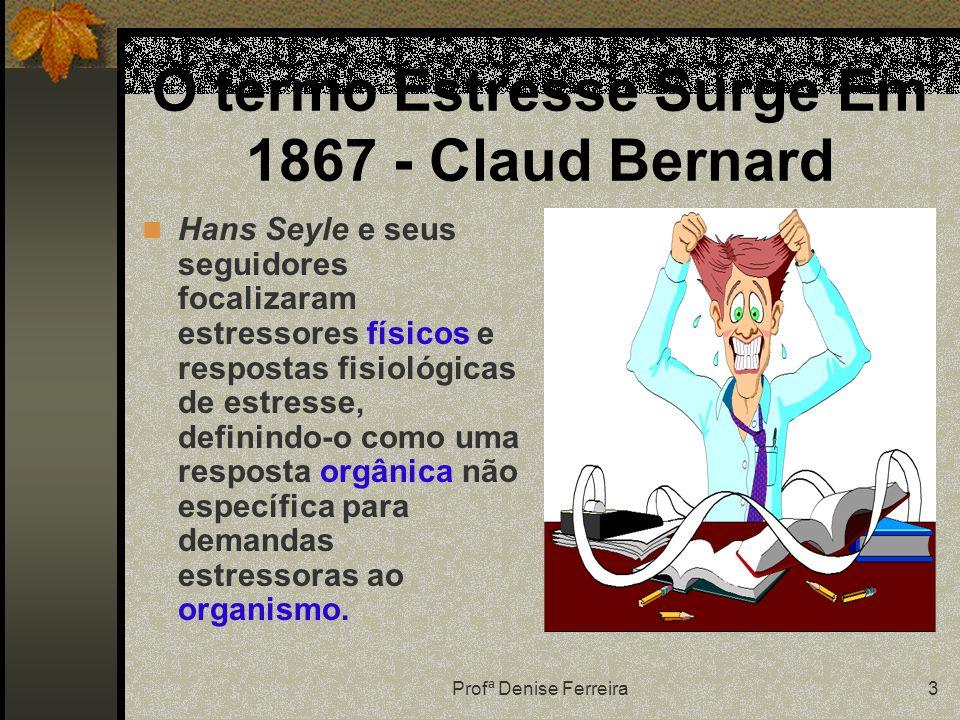 Profª Denise Ferreira3 O termo Estresse Surge Em 1867 - Claud Bernard Hans Seyle e seus seguidores focalizaram estressores físicos e respostas fisiológicas de estresse, definindo-o como uma resposta orgânica não específica para demandas estressoras ao organismo.
