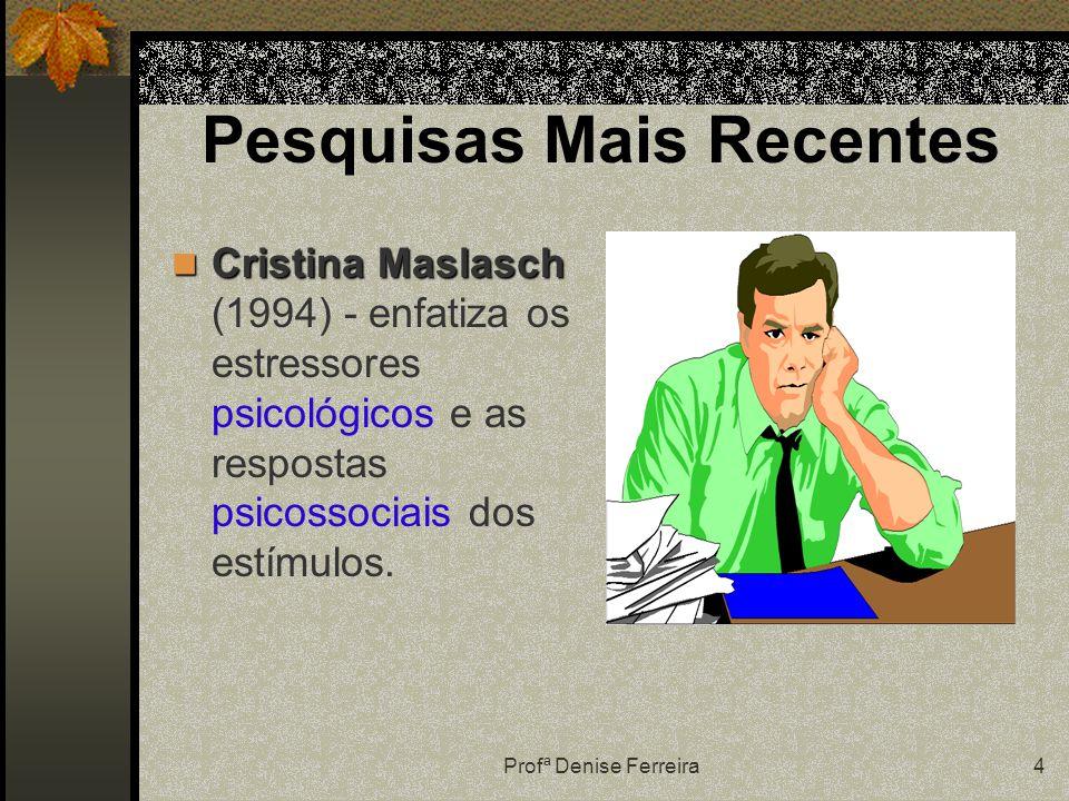 Profª Denise Ferreira4 Pesquisas Mais Recentes Cristina Maslasch Cristina Maslasch (1994) - enfatiza os estressores psicológicos e as respostas psicossociais dos estímulos.