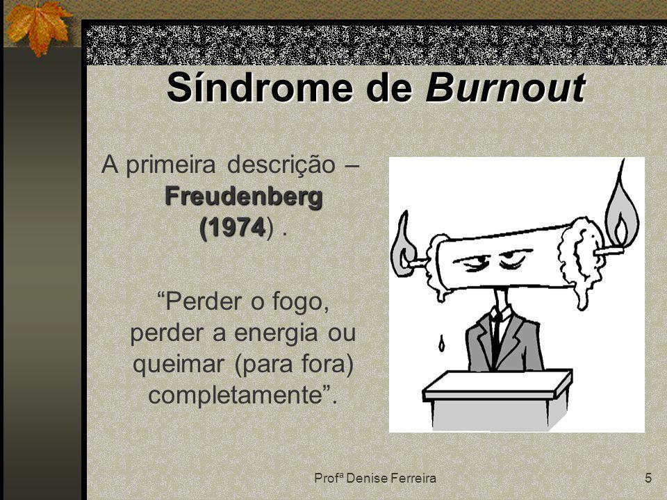 """Profª Denise Ferreira5 Síndrome de Burnout Freudenberg (1974 A primeira descrição – Freudenberg (1974). """"Perder o fogo, perder a energia ou queimar (p"""