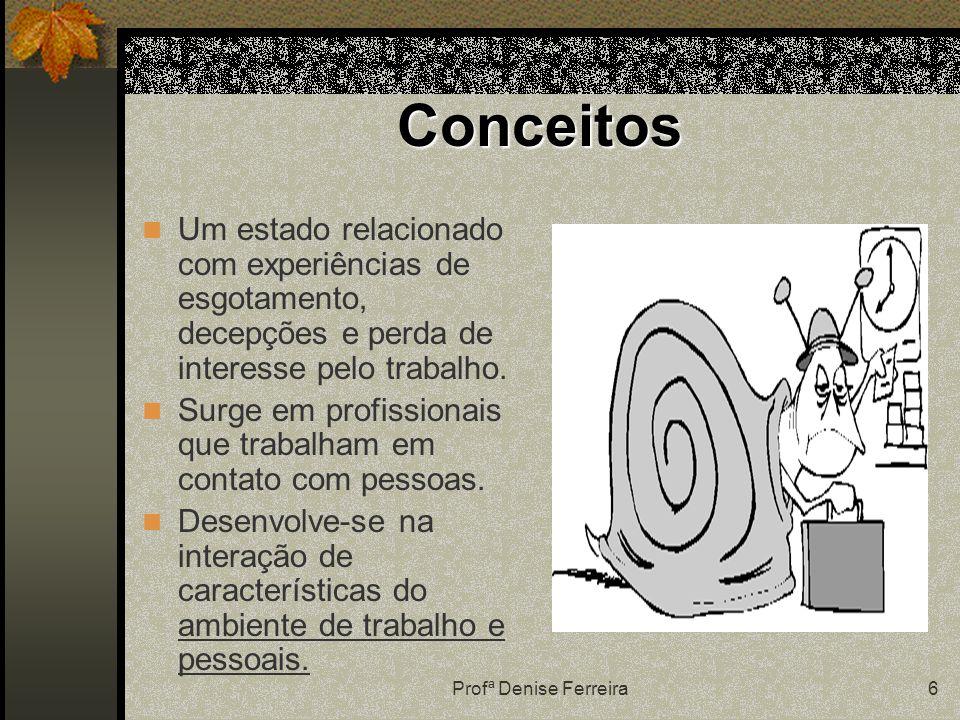 Profª Denise Ferreira6 Conceitos Um estado relacionado com experiências de esgotamento, decepções e perda de interesse pelo trabalho.