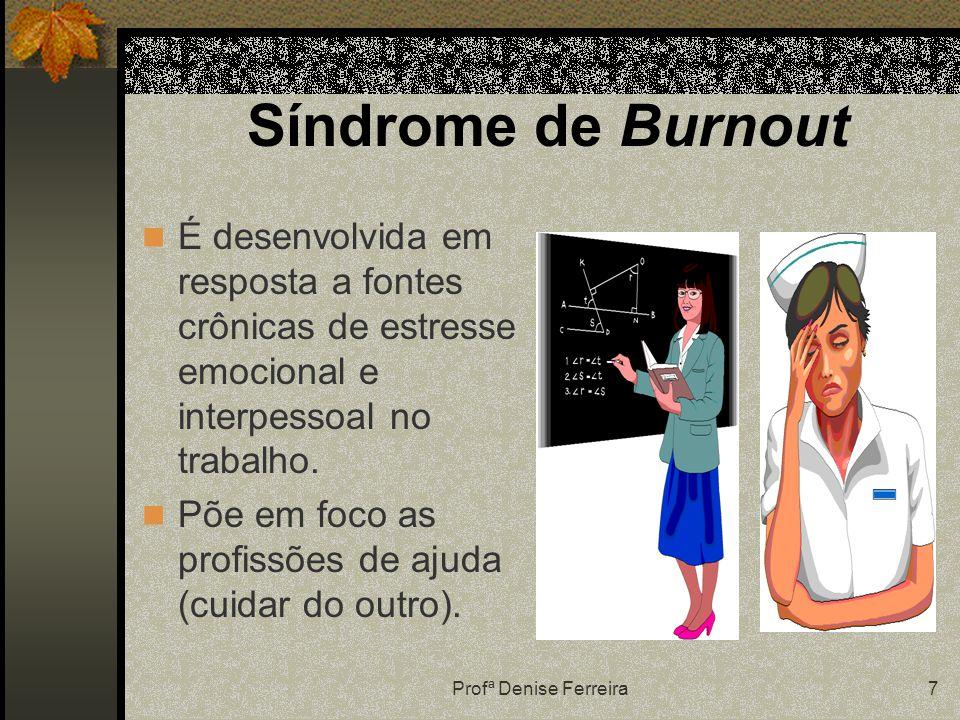 Profª Denise Ferreira7 Síndrome de Burnout É desenvolvida em resposta a fontes crônicas de estresse emocional e interpessoal no trabalho. Põe em foco