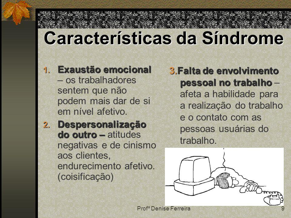 Profª Denise Ferreira9 Características da Síndrome 1. Exaustão emocional 1. Exaustão emocional – os trabalhadores sentem que não podem mais dar de si