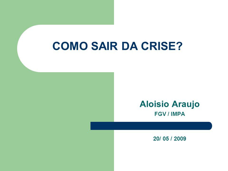 COMO SAIR DA CRISE? Aloisio Araujo FGV / IMPA 20/ 05 / 2009