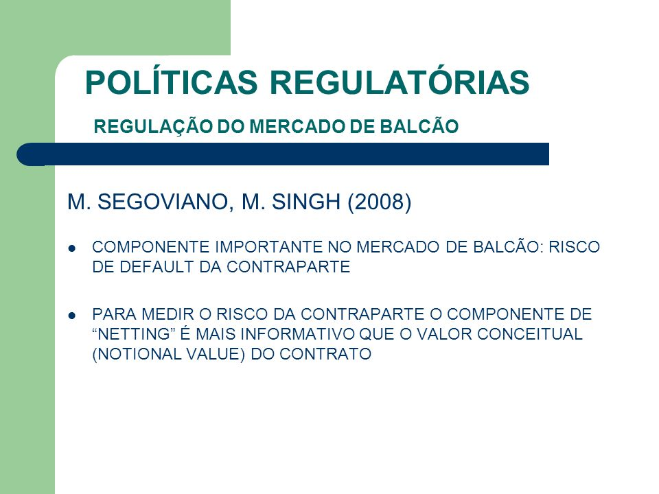 POLÍTICAS REGULATÓRIAS REGULAÇÃO DO MERCADO DE BALCÃO M. SEGOVIANO, M. SINGH (2008) COMPONENTE IMPORTANTE NO MERCADO DE BALCÃO: RISCO DE DEFAULT DA CO