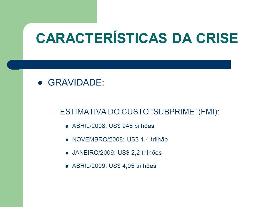 """CARACTERÍSTICAS DA CRISE GRAVIDADE: – ESTIMATIVA DO CUSTO """"SUBPRIME"""" (FMI): ABRIL/2008: US$ 945 bilhões NOVEMBRO/2008: US$ 1,4 trilhão JANEIRO/2009: U"""