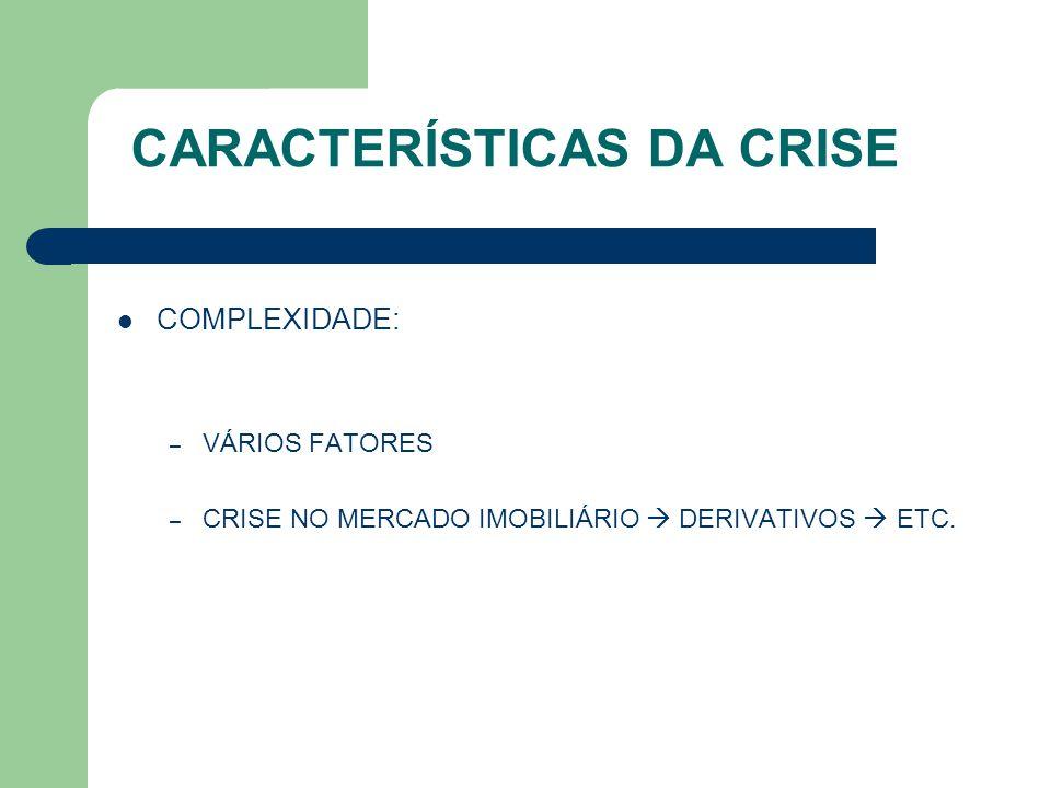 CARACTERÍSTICAS DA CRISE COMPLEXIDADE: – VÁRIOS FATORES – CRISE NO MERCADO IMOBILIÁRIO  DERIVATIVOS  ETC.