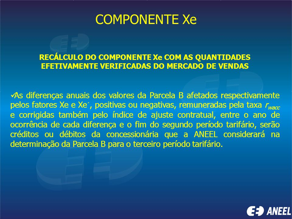 COMPONENTE Xe RECÁLCULO DO COMPONENTE Xe COM AS QUANTIDADES EFETIVAMENTE VERIFICADAS DO MERCADO DE VENDAS As diferenças anuais dos valores da Parcela