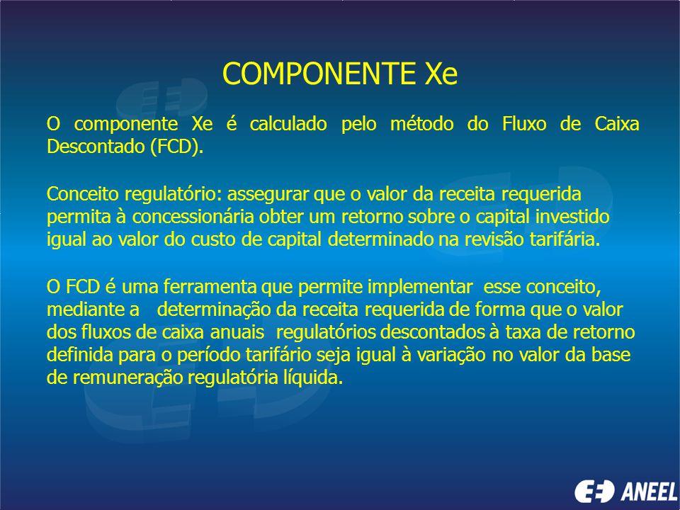 COMPONENTE Xe O componente Xe é calculado pelo método do Fluxo de Caixa Descontado (FCD). Conceito regulatório: assegurar que o valor da receita reque
