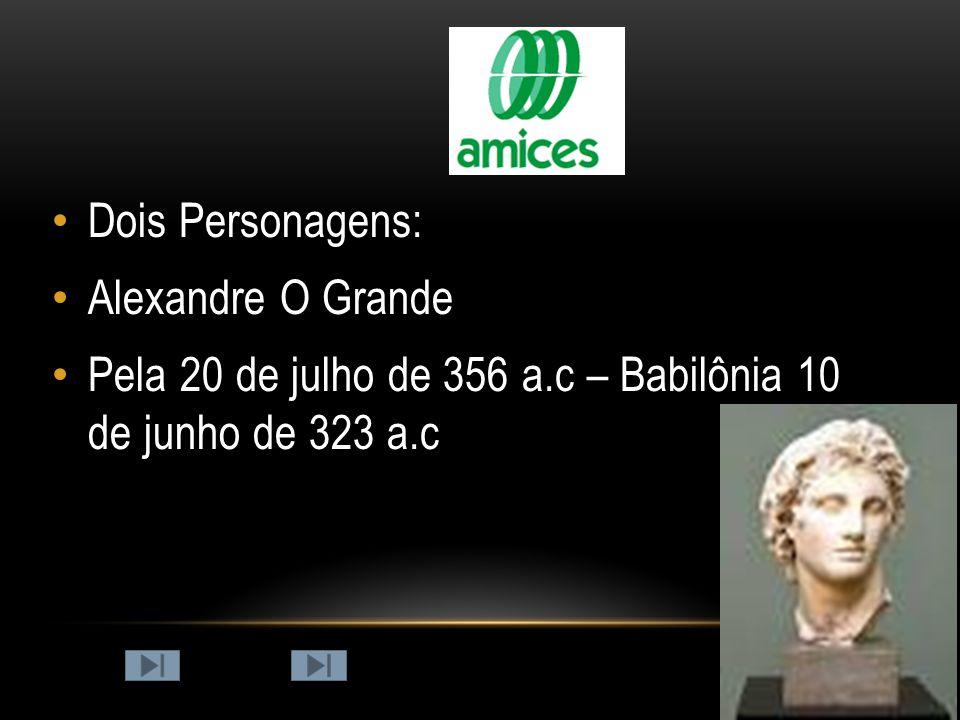 Dois Personagens: Alexandre O Grande Pela 20 de julho de 356 a.c – Babilônia 10 de junho de 323 a.c