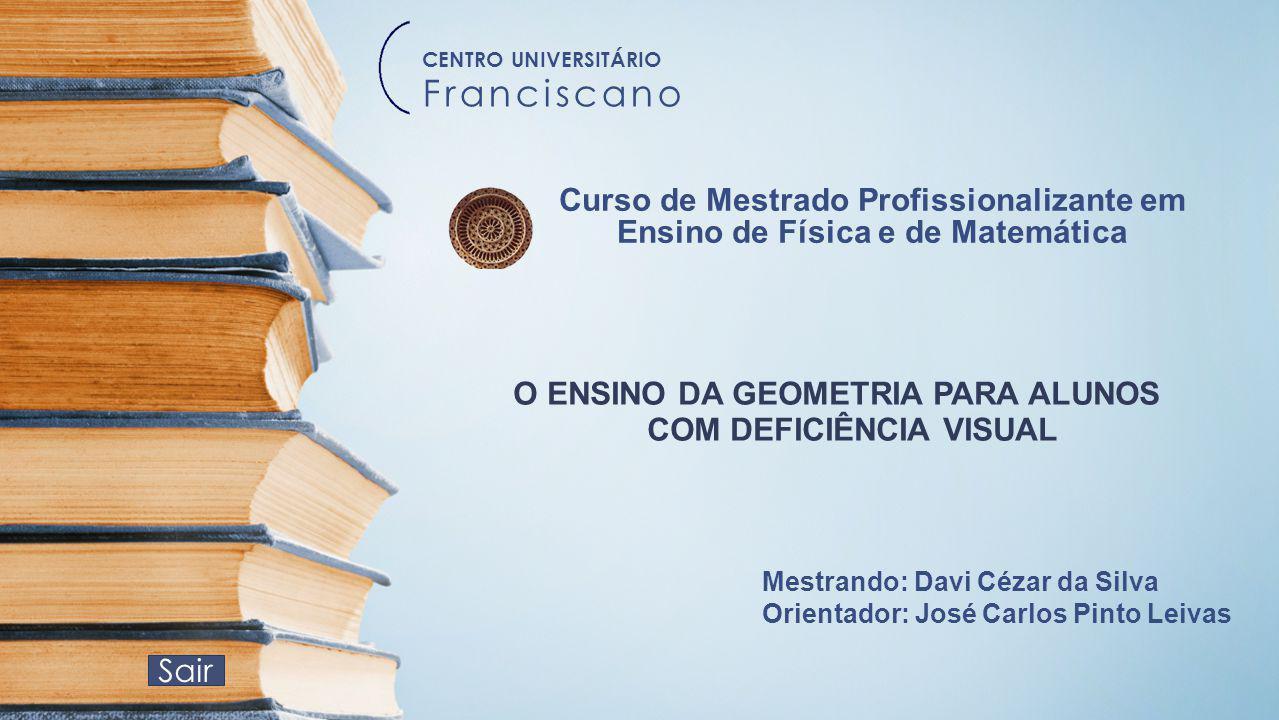Sair Curso de Mestrado Profissionalizante em Ensino de Física e de Matemática O ENSINO DA GEOMETRIA PARA ALUNOS COM DEFICIÊNCIA VISUAL Mestrando: Davi
