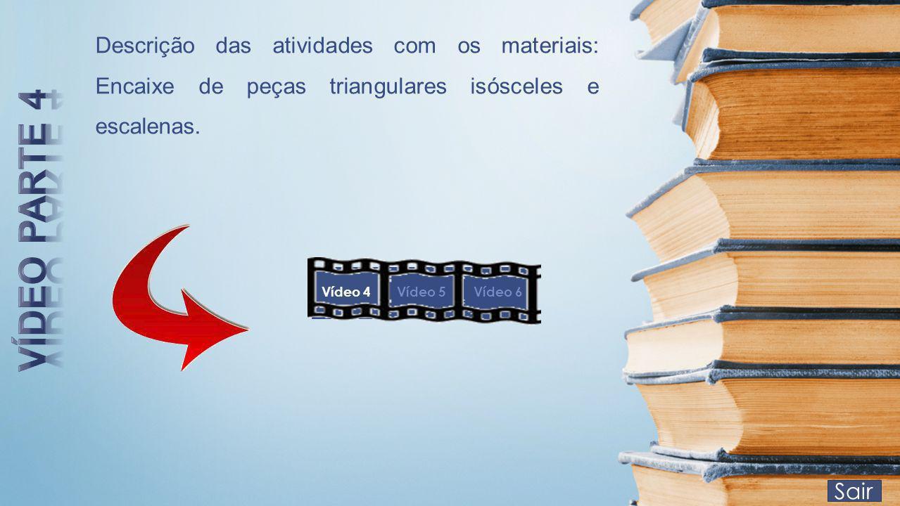Sair Vídeo 4Vídeo 5Vídeo 6 Descrição das atividades com os materiais: Encaixe de peças triangulares isósceles e escalenas.